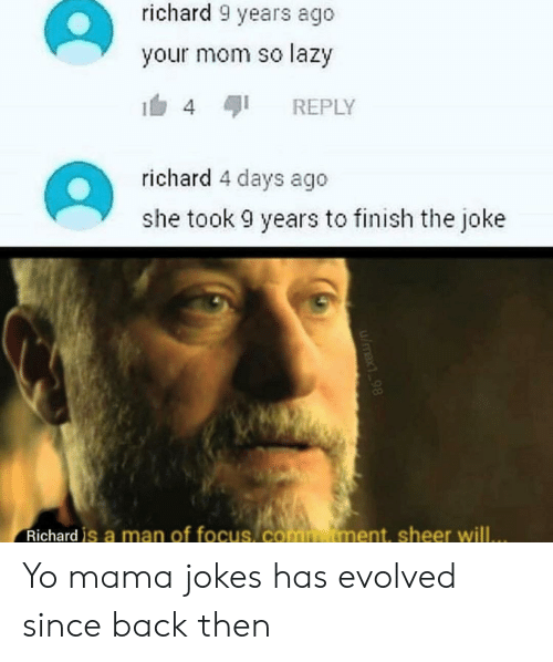 Lazy, Reddit, and Yo: richard 9 years ago  your mom so lazy  REPLY  4  richard 4 days ago  she took 9 years to finish the joke  Richard is a man of focus, commutment, sheer will..  u/max 98 Yo mama jokes has evolved since back then