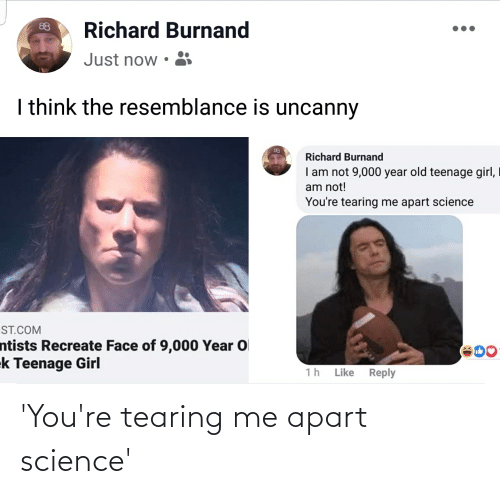 teenage girl: Richard Burnand  88  Just now •  I think the resemblance is uncanny  88  Richard Burnand  I am not 9,000 year old teenage girl,  am not!  You're tearing me apart science  ST.COM  ntists Recreate Face of 9,000 Year O  ek Teenage Girl  600  1h  Like  Reply 'You're tearing me apart science'