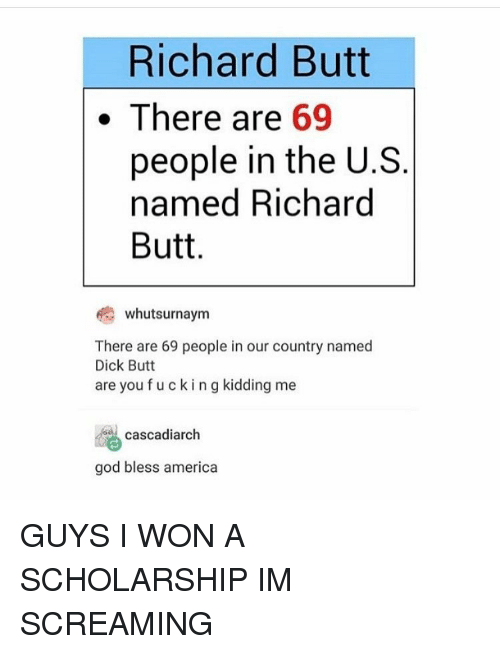Fucking Kids: Richard Butt  There are  69  people in the U.S  named Richard  Butt  whutsurnaym  There are 69 people in our country named  Dick Butt  are you fucking kidding me  cascadiarch  god bless america GUYS I WON A SCHOLARSHIP IM SCREAMING