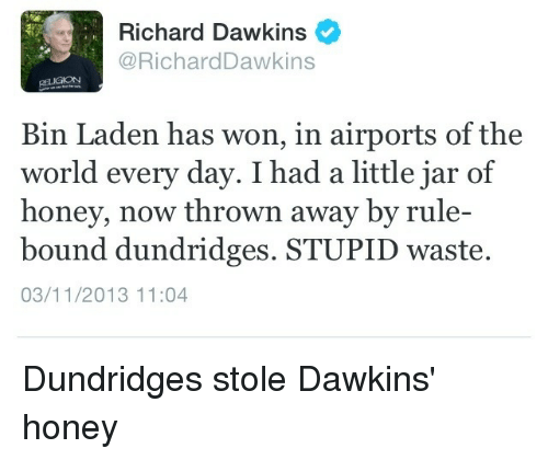 Honey, I Shrunk the Kids, World, and Atheism: Richard Dawkins  Richard Dawkins  Bin Laden has won, in airports of the  world every day. I had a little jar of  honey, now thrown away by rule-  bound dundridges. STUPID waste.  03/11/2013 11:04 Dundridges stole Dawkins' honey