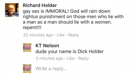 """Cool Dad: Richard Holder  gay sex is IMMORAL! God will rain down  rightus punishment on those men who lie with  a man as a man should lie with a women  repent!!!  22 minutes ago Like Reply  KT Nelson  3 minutes ago Like Reply  Write a reply...  dude your name is Dick Holder  YORK'S """"COOL DAD  YORKS """"COOL DAD"""