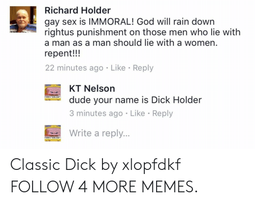 """Cool Dad: Richard Holder  gay sex is IMMORAL! God will rain down  rightus punishment on those men who lie with  a man as a man should lie with a women.  repent!!  22 minutes ago Like Reply  KT Nelson  YORK'S """"COOL DAD""""  dude your name is Dick Holder  3 minutes ago Like Reply  Write a reply...  AG NDAS  YORK'S """"COOL DAD Classic Dick by xlopfdkf FOLLOW 4 MORE MEMES."""