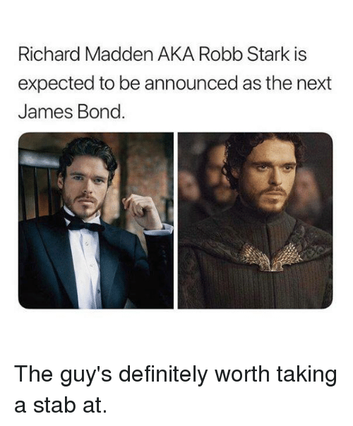 Robb Stark: Richard Madden AKA Robb Stark is  expected to be announced as the next  James Bond. The guy's definitely worth taking a stab at.