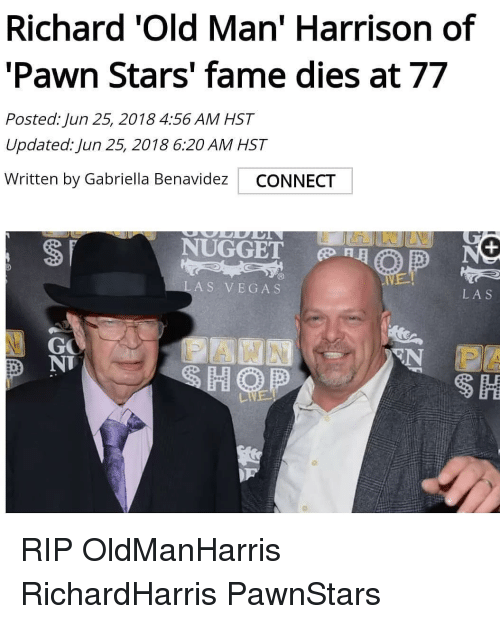 pawn: Richard 'Old Man' Harrison of  'Pawn Stars' fame dies at 77  Posted: Jun 25, 2018 4:56 AM HST  Updated: Jun 25, 2018 6:20 AM HST  Written by Gabriella Benavidez CONNECT  NUGGET  RE  LAS VEGAS  LAS  GO  N IS  D NT RIP OldManHarris RichardHarris PawnStars