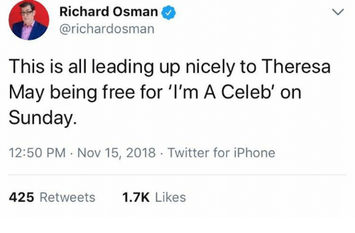theresa may: Richard Osman  @richardosman  This is all leading up nicely to Theresa  May being free for 'I'm A Celeb' on  Sunday.  12:50 PM Nov 15, 2018 Twitter for iPhone  425 Retweets  1.7K Likes