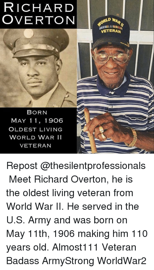 Andrew Bogut, Memes, and Army: RICHARD  OVERTON  BORN  MAY 11, 19O6  OLDEST LIVING  WORLD WAR II  VETERAN  LD WA  VETERAN Repost @thesilentprofessionals ・・・ Meet Richard Overton, he is the oldest living veteran from World War II. He served in the U.S. Army and was born on May 11th, 1906 making him 110 years old. Almost111 Veteran Badass ArmyStrong WorldWar2