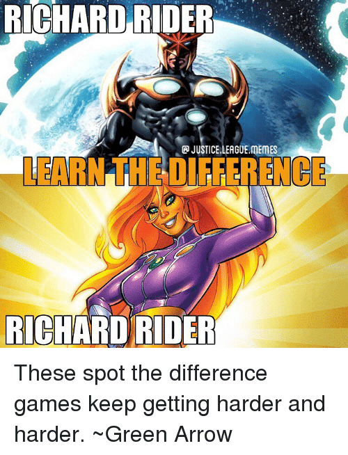 League Memes: RICHARD  RIDER  JUSTICE.LEAGUE.MEMES  LEARN THE DIFFERENCE  RICHARO RIDER These spot the difference games keep getting harder and harder. ~Green Arrow
