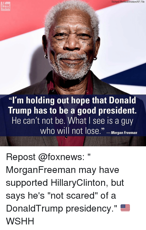 "Donald Trump, Memes, and Morgan Freeman: Richard Shotwell/Invision/AP File  FOX  ""I'm holding out hope that Donald  Trump has to be a good president.  He can't not be. What see is a guy  who will not lose."" Morgan Freeman Repost @foxnews: "" MorganFreeman may have supported HillaryClinton, but says he's ""not scared"" of a DonaldTrump presidency."" 🇺🇸 WSHH"