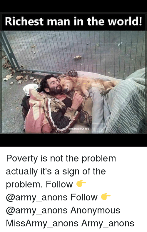 richest man: Richest man in the world! Poverty is not the problem actually it's a sign of the problem. Follow 👉 @army_anons Follow 👉 @army_anons Anonymous MissArmy_anons Army_anons