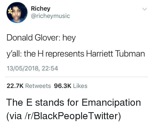 donald glover: Richey  @richeymusic  Donald Glover: hey  y'all: the H represents Harriett Tubman  13/05/2018, 22:54  22.7K Retweets 96.3K Likes <p>The E stands for Emancipation (via /r/BlackPeopleTwitter)</p>
