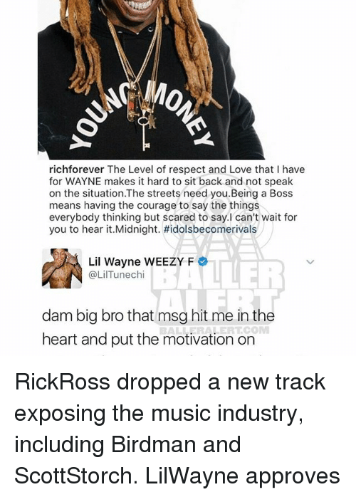 lil: richforever The Level of respect and Love that I have  for WAYNE makes it hard to sit back and not speak  on the situation.The streets need you.Being a Boss  means having the courage to say the things  everybody thinking but scared to say.I can't wait for  you to hear it.Midnight. #idolsbecomerivals  Lil Wayne WEEZY F  @Lil Tune chi  dam big bro that msg hit me in the  COM  heart and put the motivation on RickRoss dropped a new track exposing the music industry, including Birdman and ScottStorch. LilWayne approves