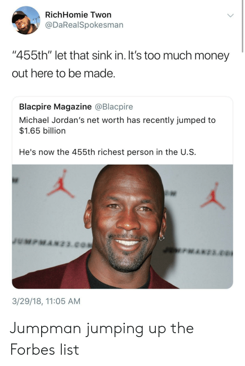 "Jordans: RichHomie Twon  @DaRealSpokesman  ""455th"" let that sink in. It's too much money  out here to be made  Blacpire Magazine @Blacpire  Michael Jordan's net worth has recently jumped to  $1.65 billion  He's now the 455th richest person in the U.S  3/29/18, 11:05 AM Jumpman jumping up the Forbes list"