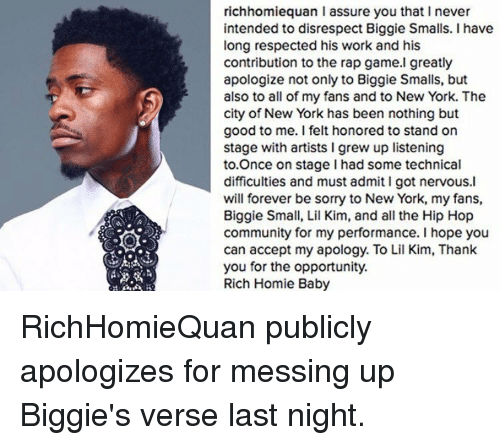 Biggie Smalls, Lil Kim, and Memes: richhomiequan l assure you that I never  intended to disrespect Biggie Smalls. I have  long respected his work and his  contribution to the rap game.I greatly  apologize not only to Biggie Smalls, but  also to all of my fans and to New York. The  city of New York has been nothing but  good to me. I felt honored to stand on  stage with artists l grew up listening  to Once on stage had some technical  difficulties and must admit I got nervous.l  will forever be sorry to New York, my fans,  Biggie Small, Lil Kim, and all the Hip Hop  community for my performance. I hope you  can accept my apology. To Lil Kim, Thank  you for the opportunity.  Rich Homie Baby RichHomieQuan publicly apologizes for messing up Biggie's verse last night.