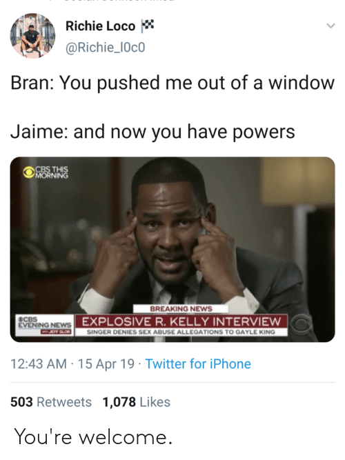 Gayle King: Richie Loco  @Richie_10c0  Bran: You pushed me out of a window  Jaime: and now you have powers  MORNING  BREAKING NEWS  EVENING NEWS  エ:rt-  EXPLOSIVE R. KELLY INTERVIEWw  SINGER DENIES SEX ABUSE ALLEGATIONS TO GAYLE KING  12:43 AM 15 Apr 19 Twitter for iPhone  503 Retweets 1,078 Likes You're welcome.