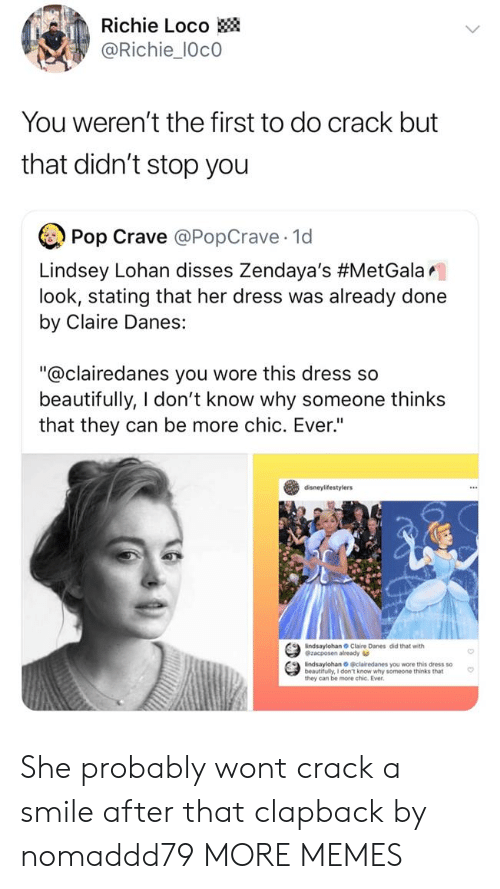 "lohan: Richie Loco  @Richie_10c0  You weren't the first to do crack but  that didn't stop you  Pop Crave @PopCrave 1d  Lindsey Lohan disses Zendaya's #MetGalar.  look, stating that her dress was already done  by Claire Danes:  ""@clairedanes you wore this dress so  beautifully, I don't know why someone thinks  that they can be more chic. Ever""  disneylifestylers  indsaylohan Claire Danes did that with  @zacposen already  indsaylohan O clairedanes you wore this dress so  beautifully, I don't know why someone thinks that  they can be more chic. Ever She probably wont crack a smile after that clapback by nomaddd79 MORE MEMES"
