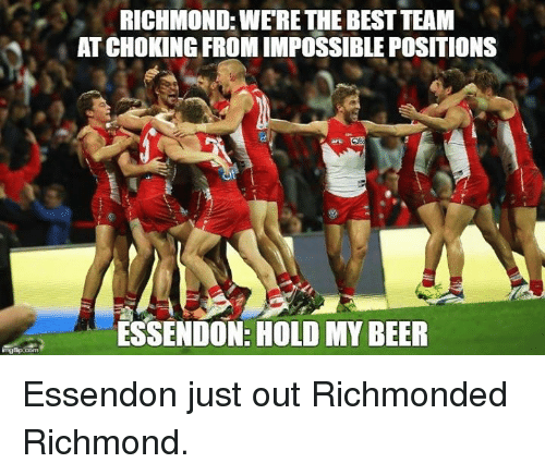 Beer, Best, and Richmond: RICHMOND: WERE THE BEST TEAM  AT CHOKING FROM IMPOSSIBLE POSITIONS  ESSENDON: HOLD MY BEER Essendon just out Richmonded Richmond.