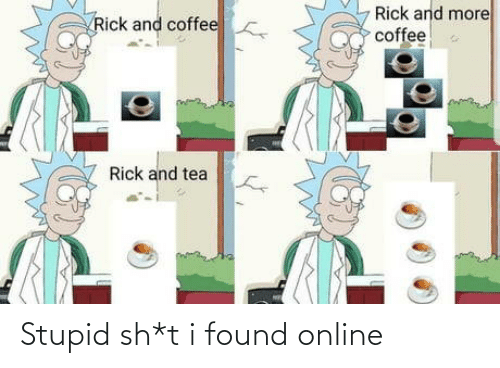 Sh T: Rick and more  coffee  Rick and coffee  Rick and tea Stupid sh*t i found online
