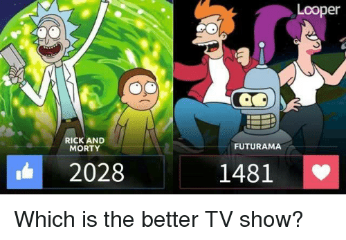 Memes, Rick and Morty, and Futurama: RICK AND  MORTY  2028  FUTURAMA  1481  Looper Which is the better TV show?