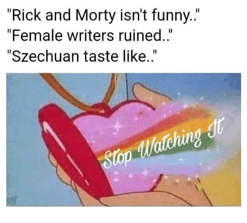 """Funny, Rick and Morty, and Szechuan: """"Rick and Morty isn't funny..""""  """"Female writers ruined..""""  """"Szechuan taste like..""""  tching  gtop"""