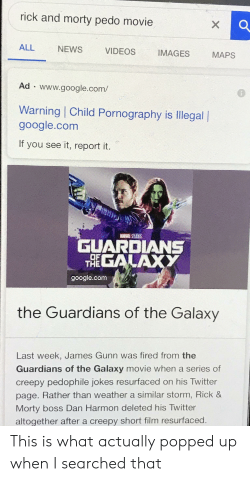 rick morty: rick and morty pedo movie  X  ALL  NEWS  VIDEOS  IMAGES  MAPS  Ad www.google.com/  Warning | Child Pornography is Illegal  google.com  If you see it, report it.  GUARDIANS  EGALAXY  THE  google.com  the Guardians of the Galaxy  Last week, James Gunn was fired from the  Guardians of the Galaxy movie when a series of  creepy pedophile jokes resurfaced on his Twitter  page. Rather than weather a similar storm, Rick &  Morty boss Dan Harmon deleted his Twitter  altogether after a creepy short film resurfaced This is what actually popped up when I searched that