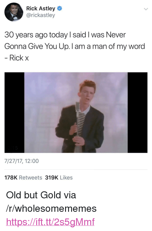 """Rick Astley: Rick Astley  @rickastley  30 years ago today I said I was Never  Gonna Give You Up. I am a man of my word  Rick x  7/27/17, 12:00  178K Retweets 319K Likes <p>Old but Gold via /r/wholesomememes <a href=""""https://ift.tt/2s5gMmf"""">https://ift.tt/2s5gMmf</a></p>"""