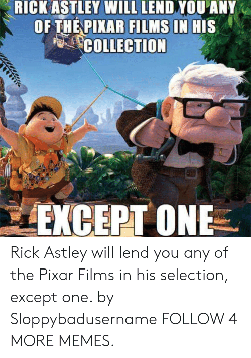 Rick Astley: RICK ASTLEY WILL LEND YOU ANY  OF THE PIXAR FILMS IN HIS  COLLECTION  459  EXCEPT ONE Rick Astley will lend you any of the Pixar Films in his selection, except one. by Sloppybadusername FOLLOW 4 MORE MEMES.
