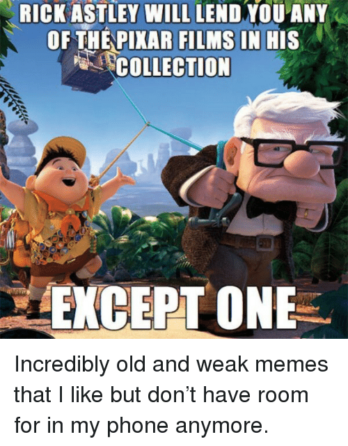 Rick Astley: RICK ASTLEY WILL LEND YOU ANY  OF THEPIKAR FILMS IN HIS  COLLECTION Incredibly old and weak memes that I like but don't have room for in my phone anymore.