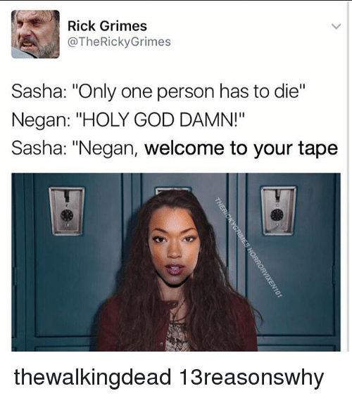 """God, Memes, and Only One: Rick Grimes  @The Ricky Grimes  Sasha: """"Only one person has to die""""  Negan: """"HOLY GOD DAMN!""""  Sasha: """"Negan, welcome to your tape thewalkingdead 13reasonswhy"""