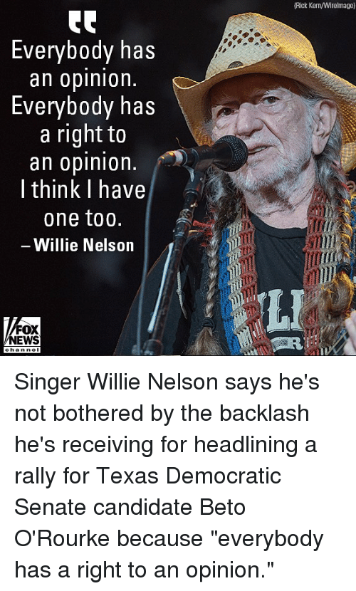 "willie: (Rick Kern/Wirelmage)  Everybody has  an oplnlon.  Everybody has  a right to  an opinion  I think I have  one too.  Willie Nelson  LI  FOX  NEWS Singer Willie Nelson says he's not bothered by the backlash he's receiving for headlining a rally for Texas Democratic Senate candidate Beto O'Rourke because ""everybody has a right to an opinion."""
