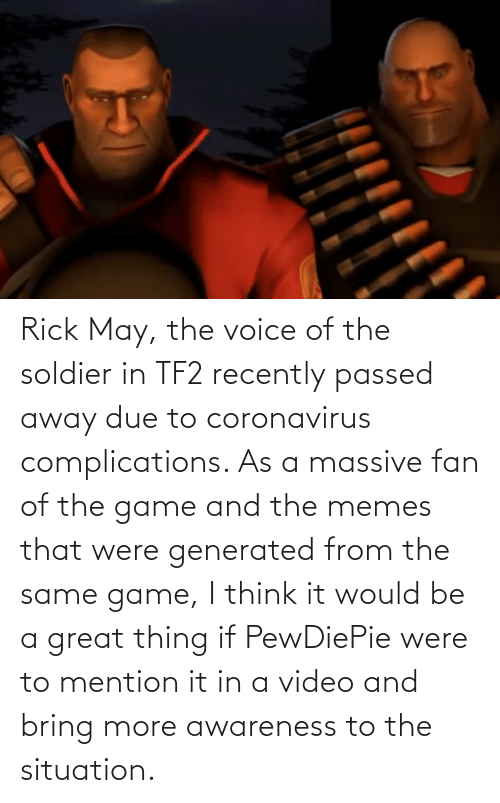 soldier: Rick May, the voice of the soldier in TF2 recently passed away due to coronavirus complications. As a massive fan of the game and the memes that were generated from the same game, I think it would be a great thing if PewDiePie were to mention it in a video and bring more awareness to the situation.