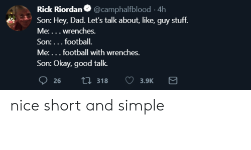 rick riordan: Rick Riordan @camphalfblood 4h  Son: Hey, Dad. Leť's talk about, like, guy stuff.  Me:... wrenches.  Son:... football.  Me:...football with wrenches.  Son: Okay, good talk.  26  ti 318  3.9K nice short and simple