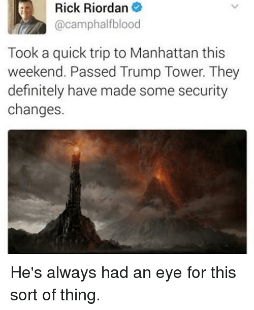 tripped: Rick Riordan  @camphalfblood  Took a quick trip to Manhattan this  weekend. Passed Trump Tower. They  definitely have made some security  changes. He's always had an eye for this sort of thing.