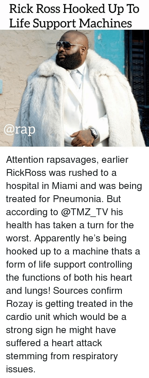 Apparently, Life, and Memes: Rick Ross Hooked Up To  Life Support Machines  @rap Attention rapsavages, earlier RickRoss was rushed to a hospital in Miami and was being treated for Pneumonia. But according to @TMZ_TV his health has taken a turn for the worst. Apparently he's being hooked up to a machine thats a form of life support controlling the functions of both his heart and lungs! Sources confirm Rozay is getting treated in the cardio unit which would be a strong sign he might have suffered a heart attack stemming from respiratory issues.