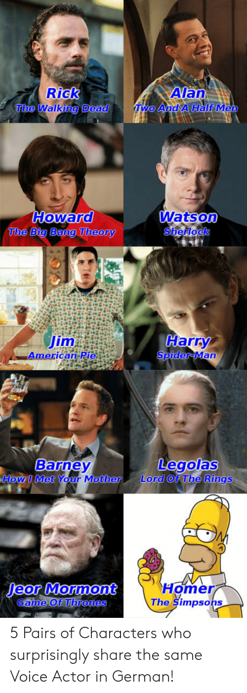 Voice Actor: Rick  The  Howard  The Big Bang Theory  Watson  Sherlock  Jim  American Pie  Harry  SpiderMan  Barney  Legolas  Howl Met Your Mother Lord Of The Rings  Homer  The Şimpso  Game Of Thrones  hs 5 Pairs of Characters who surprisingly share the same Voice Actor in German!