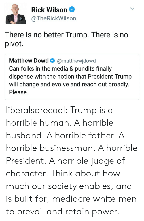 pundits: Rick Wilson  @TheRickWilson  There is no better Trump. There is no  pivot  Matthew Dowd@matthewjdowd  Can folks in the media & pundits finally  dispense with the notion that President Trump  will change and evolve and reach out broadly  Please liberalsarecool:  Trump is a horrible human. A horrible husband. A horrible father. A horrible businessman. A horrible President. A horrible judge of character.  Think about how much our society enables, and is built for, mediocre white men to prevail and retain power.