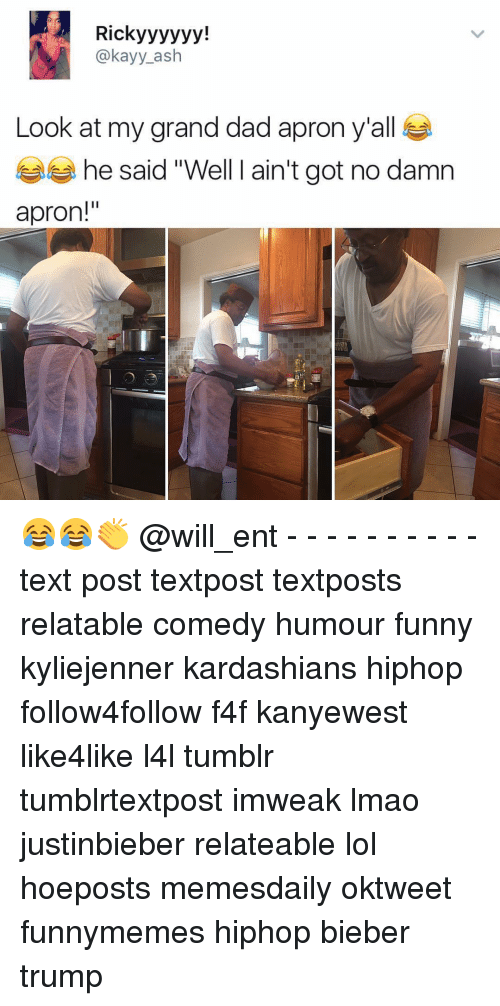 """Ash, Dad, and Funny: Rick yyyyyy!  @kay y ash  Look at my grand dad apron y'all  he said """"Well I ain't got no damn  apron!"""" 😂😂👏 @will_ent - - - - - - - - - - text post textpost textposts relatable comedy humour funny kyliejenner kardashians hiphop follow4follow f4f kanyewest like4like l4l tumblr tumblrtextpost imweak lmao justinbieber relateable lol hoeposts memesdaily oktweet funnymemes hiphop bieber trump"""