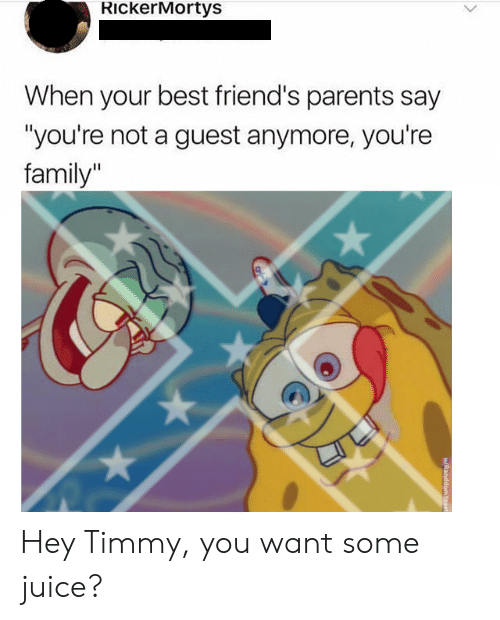 """Guest: RickerMortys  When your best friend's parents say  """"you're not a guest anymore, you're  family"""" Hey Timmy, you want some juice?"""