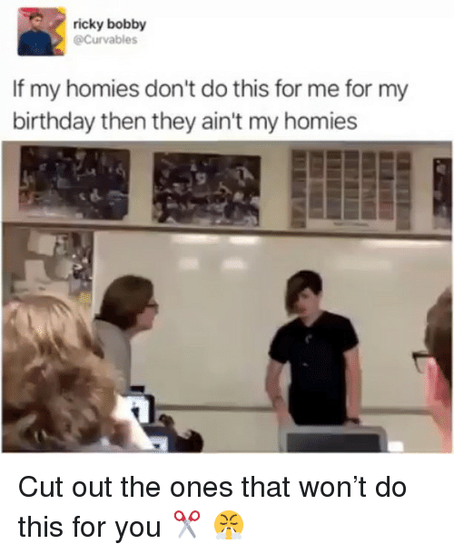 Birthday, Funny, and Ricky Bobby: ricky bobby  @Curvables  If my homies don't do this for me for my  birthday then they ain't my homies Cut out the ones that won't do this for you ✂️ 😤