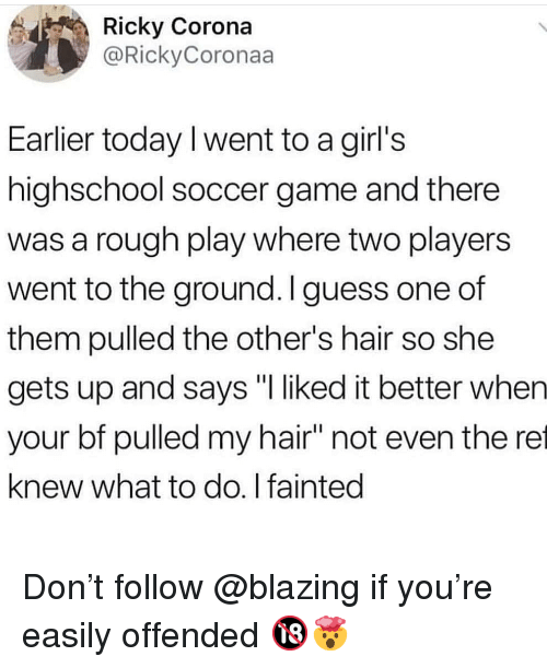 """ret: Ricky Corona  @RickyCoronaa  Earlier today I went to a girl's  highschool soccer game and there  was a rough play where two players  went to the ground. I guess one of  them pulled the other's hair so she  gets up and says """"I liked it better when  your bf pulled my hair"""" not even the ret  knew what to do. I fainted Don't follow @blazing if you're easily offended 🔞🤯"""