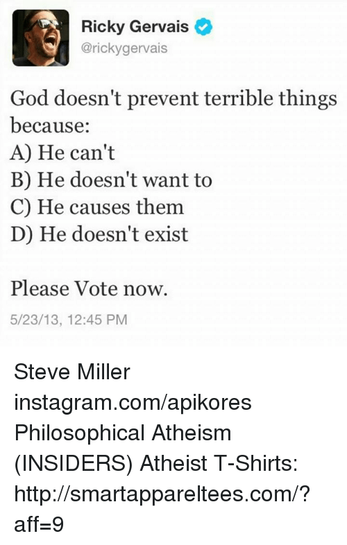 Atheistism: Ricky Gervais  @ricky gervais  God doesn't prevent terrible things  because  A) He can't  B) He doesn't want to  C) He causes them.  D) He doesn't exist  Please Vote now.  5/23/13, 12:45 PM Steve Miller instagram.com/apikores  Philosophical Atheism (INSIDERS) Atheist T-Shirts: http://smartappareltees.com/?aff=9