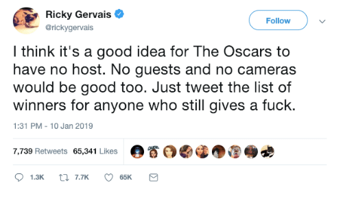 Ricky Gervais: Ricky Gervais  @rickygervais  Followv  l think it's a good idea for The Oscars to  have no host. No guests and no cameras  would be good too. Just tweet the list of  winners for anyone who still gives a fuck.  1:31 PM-10 Jan 2019  7,739 Retweets 65,341 Likes  。眷