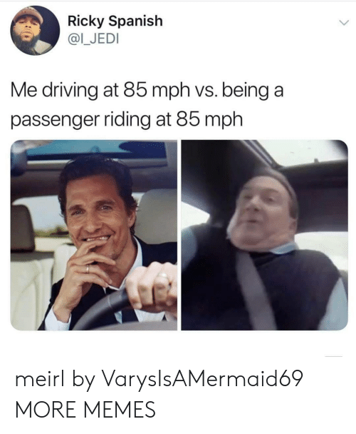 ricky: Ricky Spanish  @I_JEDI  Me driving at 85 mph vs. being a  passenger riding at 85 mph meirl by VarysIsAMermaid69 MORE MEMES