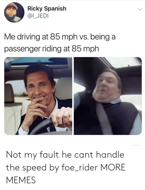 ricky: Ricky Spanish  @I_JEDI  Me driving at 85 mph vs. being a  passenger riding at 85 mph Not my fault he cant handle the speed by foe_rider MORE MEMES