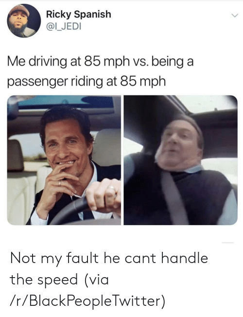 ricky: Ricky Spanish  @I_JEDI  Me driving at 85 mph vs. being a  passenger riding at 85 mph Not my fault he cant handle the speed (via /r/BlackPeopleTwitter)