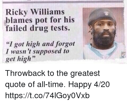 "Drugs, Football, and Nfl: Ricky Williams  blames pot for his  failed drug tests.  2 Ai  ""I got high and forgot  I wasn't supposed to  get high Throwback to the greatest quote of all-time. Happy 4/20 https://t.co/74lGoy0Vxb"