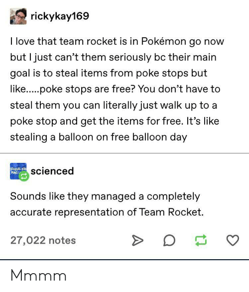balloon: rickykay169  I love that team rocket is in Pokémon go now  but I just can't them seriously bc their main  goal is to steal items from poke stops but  like.....poke stops are free? You don't have to  steal them you can literally just walk up to a  poke stop and get the items for free. It's like  stealing a balloon on free balloon day  SEVERAL BR  PUNS L  scienced  Sounds like they managed a completely  accurate representation of Team Rocket.  27,022 notes Mmmm