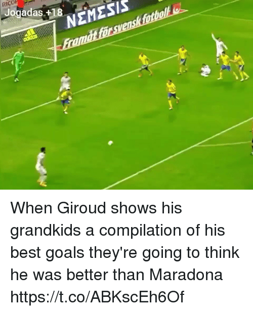 maradona: RICO  Jogadas +18  NEMESIS When Giroud shows his grandkids a compilation of his best goals they're going to think he was better than Maradona https://t.co/ABKscEh6Of