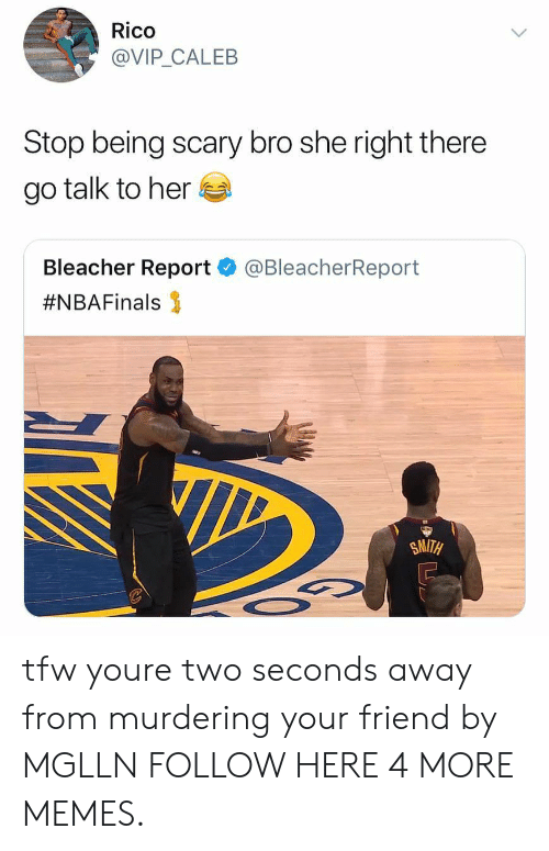 Bleacher Report: Rico  @VIP CALEB  Stop being scary bro she right there  go talk to her  Bleacher Report  #NBAFinals 3  @BleacherReport  SMITH tfw youre two seconds away from murdering your friend by MGLLN FOLLOW HERE 4 MORE MEMES.