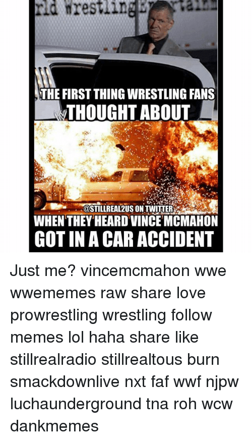 faf: rid nrestling  THE FIRST THING WRESTLING FANS  THOUGHT ABOUT  GOSTILLREA12US ON TWITTER  WHEN THEY HEARD VINCE MCMAHON  GOT IN A CARACCIDENT Just me? vincemcmahon wwe wwememes raw share love prowrestling wrestling follow memes lol haha share like stillrealradio stillrealtous burn smackdownlive nxt faf wwf njpw luchaunderground tna roh wcw dankmemes