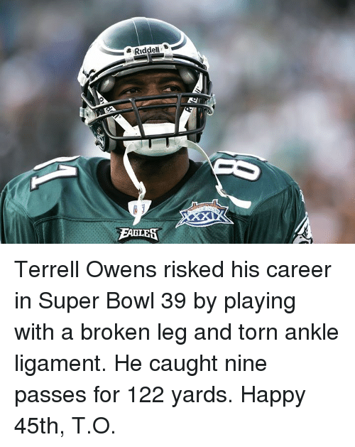 terrell owens: Riddel  EABLES Terrell Owens risked his career in Super Bowl 39 by playing with a broken leg and torn ankle ligament.  He caught nine passes for 122 yards.  Happy 45th, T.O.